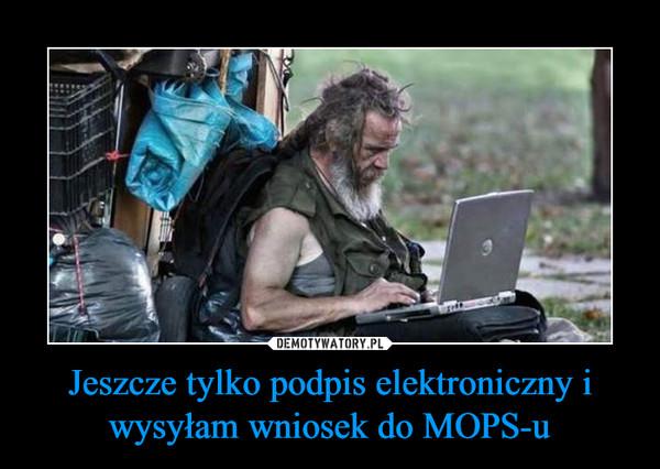 Jeszcze tylko podpis elektroniczny i wysyłam wniosek do MOPS-u –