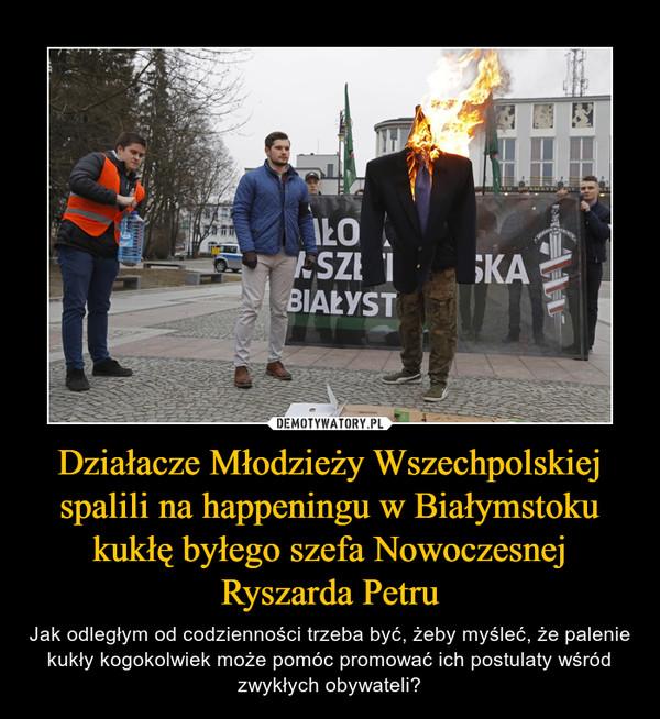 Działacze Młodzieży Wszechpolskiej spalili na happeningu w Białymstoku kukłę byłego szefa Nowoczesnej Ryszarda Petru – Jak odległym od codzienności trzeba być, żeby myśleć, że palenie kukły kogokolwiek może pomóc promować ich postulaty wśród zwykłych obywateli?