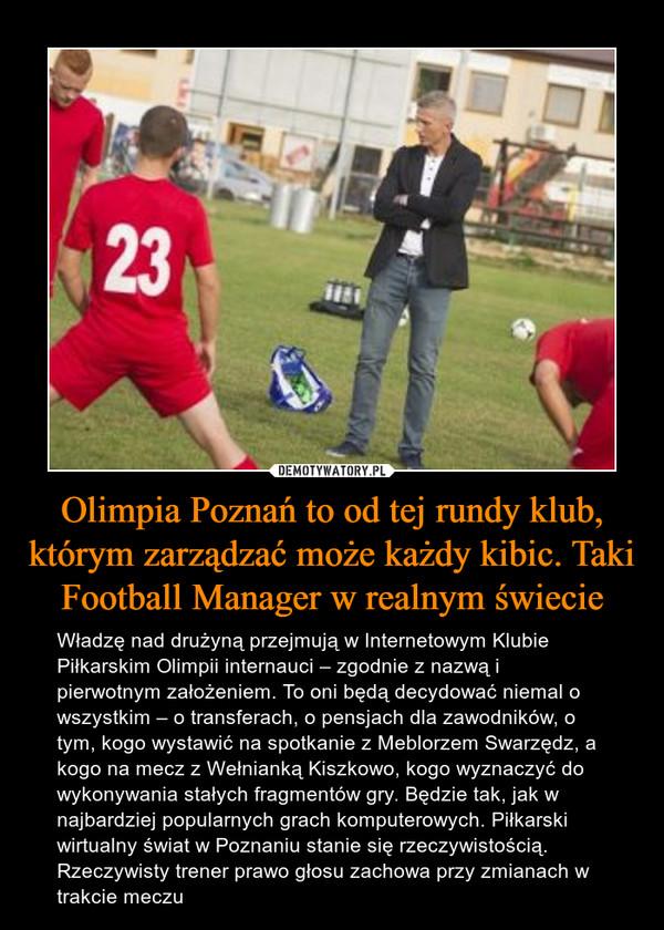 Olimpia Poznań to od tej rundy klub, którym zarządzać może każdy kibic. Taki Football Manager w realnym świecie – Władzę nad drużyną przejmują w Internetowym Klubie Piłkarskim Olimpii internauci – zgodnie z nazwą i pierwotnym założeniem. To oni będą decydować niemal o wszystkim – o transferach, o pensjach dla zawodników, o tym, kogo wystawić na spotkanie z Meblorzem Swarzędz, a kogo na mecz z Wełnianką Kiszkowo, kogo wyznaczyć do wykonywania stałych fragmentów gry. Będzie tak, jak w najbardziej popularnych grach komputerowych. Piłkarski wirtualny świat w Poznaniu stanie się rzeczywistością. Rzeczywisty trener prawo głosu zachowa przy zmianach w trakcie meczu
