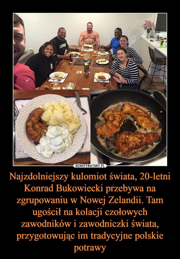 Najzdolniejszy kulomiot świata, 20-letni Konrad Bukowiecki przebywa na zgrupowaniu w Nowej Zelandii. Tam ugościł na kolacji czołowych zawodników i zawodniczki świata, przygotowując im tradycyjne polskie potrawy –