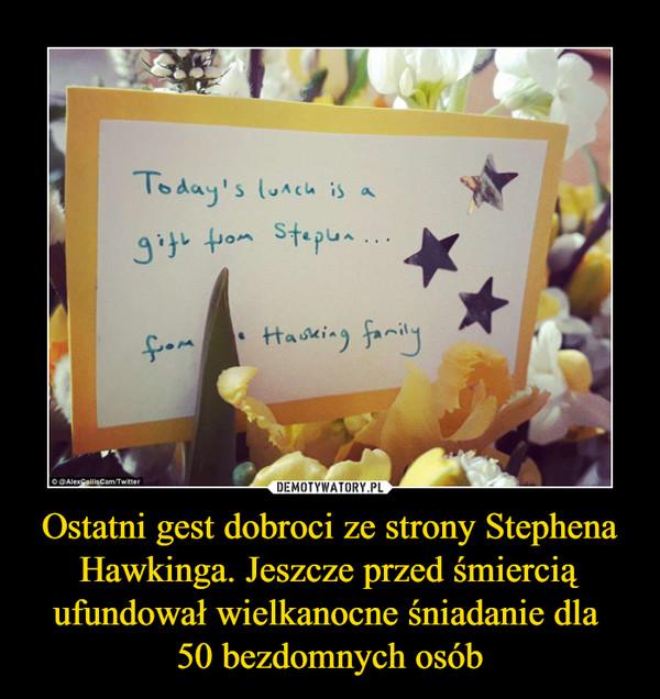 Ostatni gest dobroci ze strony Stephena Hawkinga. Jeszcze przed śmiercią ufundował wielkanocne śniadanie dla 50 bezdomnych osób –