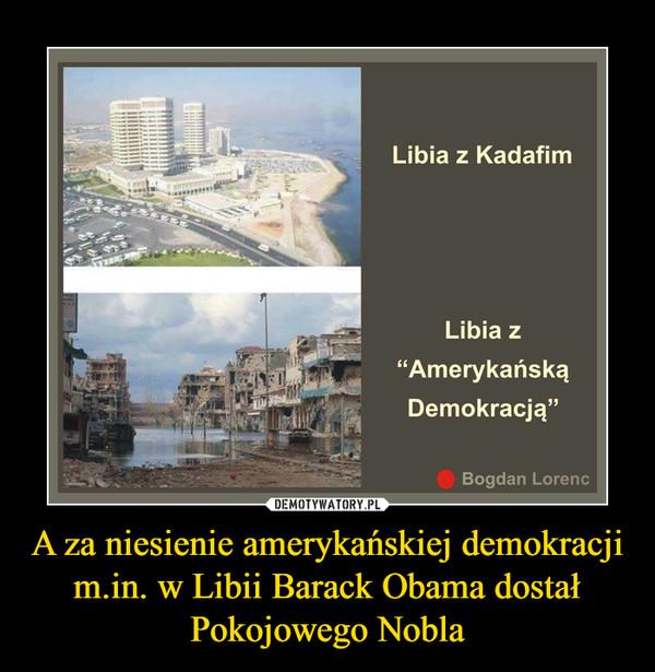 """A za niesienie amerykańskiej demokracji m.in. w Libii Barack Obama dostał Pokojowego Nobla –  Libia z KadafimLibia z """"Amerykańską Demokracją"""""""