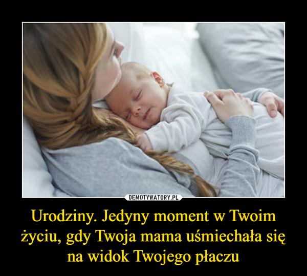 Urodziny. Jedyny moment w Twoim życiu, gdy Twoja mama uśmiechała się na widok Twojego płaczu –