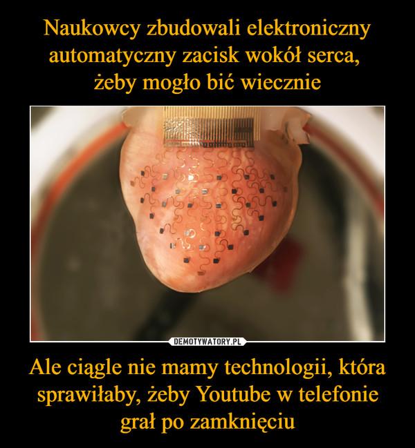 Ale ciągle nie mamy technologii, która sprawiłaby, żeby Youtube w telefonie grał po zamknięciu –