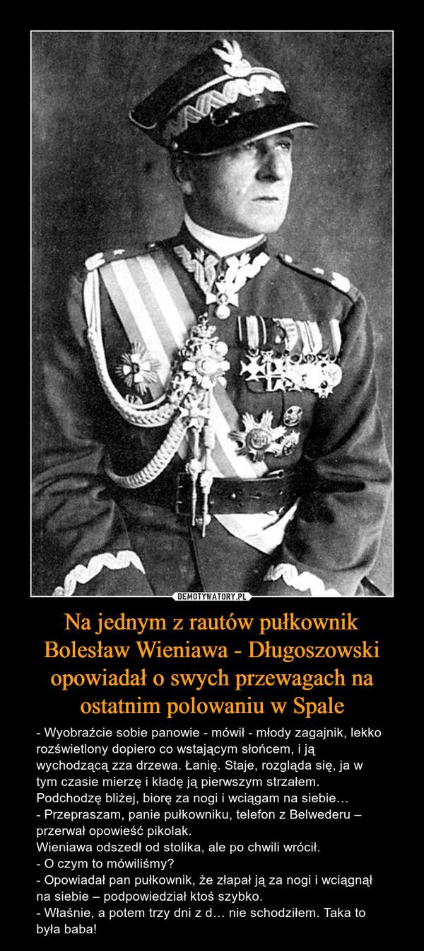 Na jednym z rautów pułkownik Bolesław Wieniawa - Długoszowski opowiadał o swych przewagach na ostatnim polowaniu w Spale – - Wyobraźcie sobie panowie - mówił - młody zagajnik, lekko rozświetlony dopiero co wstającym słońcem, i ją wychodzącą zza drzewa. Łanię. Staje, rozgląda się, ja w tym czasie mierzę i kładę ją pierwszym strzałem. Podchodzę bliżej, biorę za nogi i wciągam na siebie…- Przepraszam, panie pułkowniku, telefon z Belwederu – przerwał opowieść pikolak.Wieniawa odszedł od stolika, ale po chwili wrócił.- O czym to mówiliśmy?- Opowiadał pan pułkownik, że złapał ją za nogi i wciągnął na siebie – podpowiedział ktoś szybko.- Właśnie, a potem trzy dni z d… nie schodziłem. Taka to była baba!