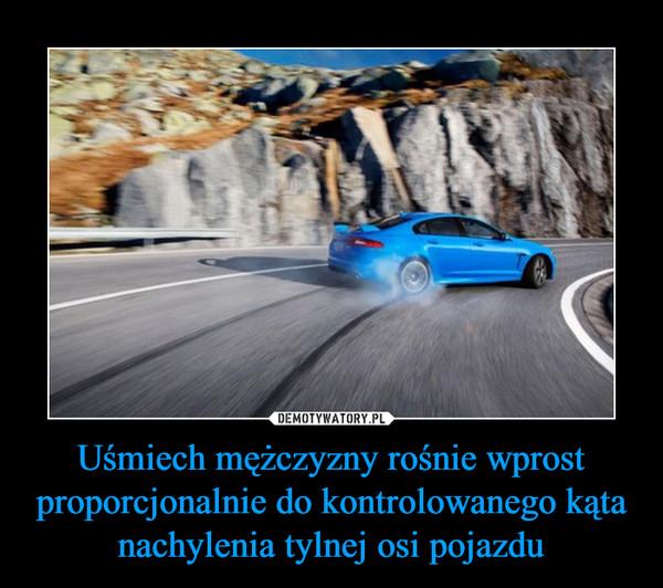 Uśmiech mężczyzny rośnie wprost proporcjonalnie do kontrolowanego kąta nachylenia tylnej osi pojazdu –