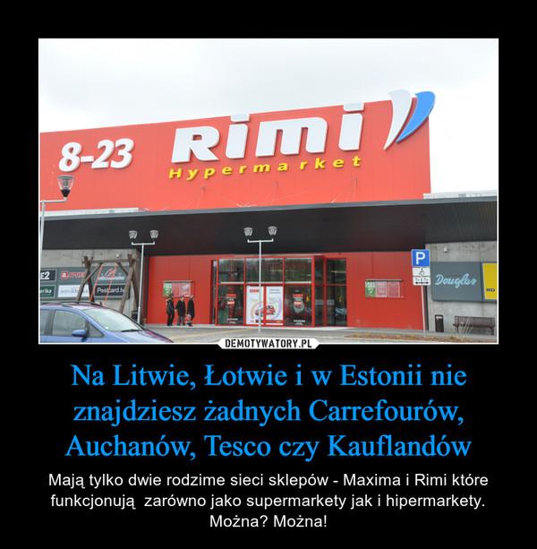 Na Litwie, Łotwie i w Estonii nie znajdziesz żadnych Carrefourów, Auchanów, Tesco czy Kauflandów – Mają tylko dwie rodzime sieci sklepów - Maxima i Rimi które funkcjonują  zarówno jako supermarkety jak i hipermarkety. Można? Można!