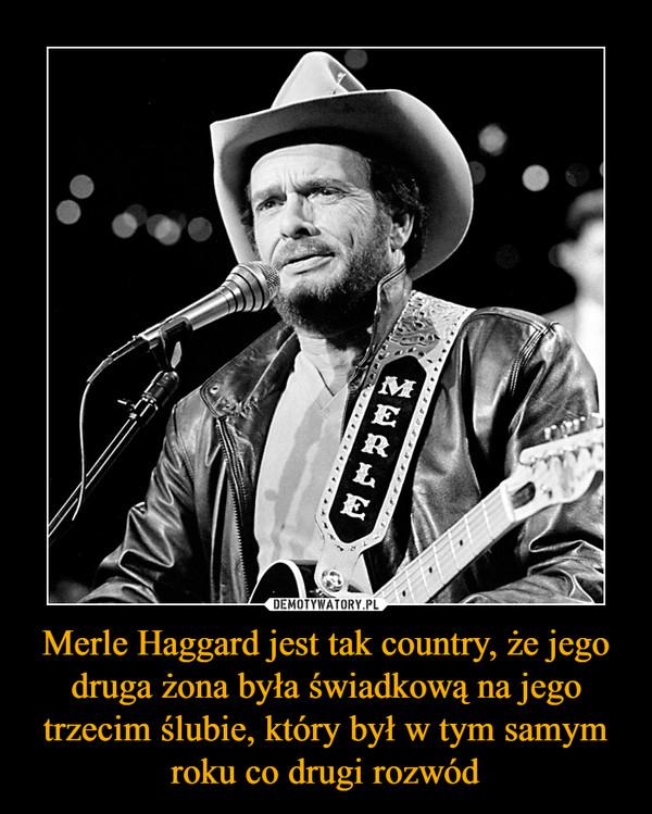 Merle Haggard jest tak country, że jego druga żona była świadkową na jego trzecim ślubie, który był w tym samym roku co drugi rozwód –