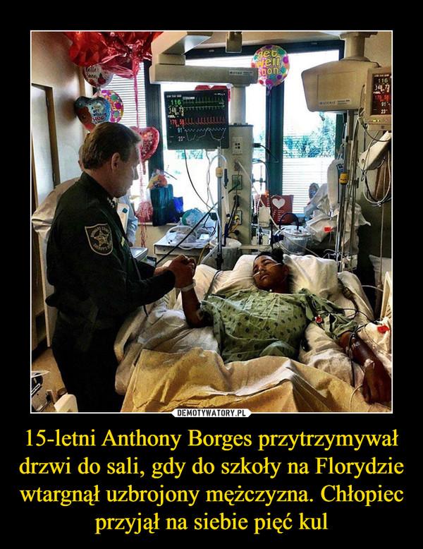 15-letni Anthony Borges przytrzymywał drzwi do sali, gdy do szkoły na Florydzie wtargnął uzbrojony mężczyzna. Chłopiec przyjął na siebie pięć kul –