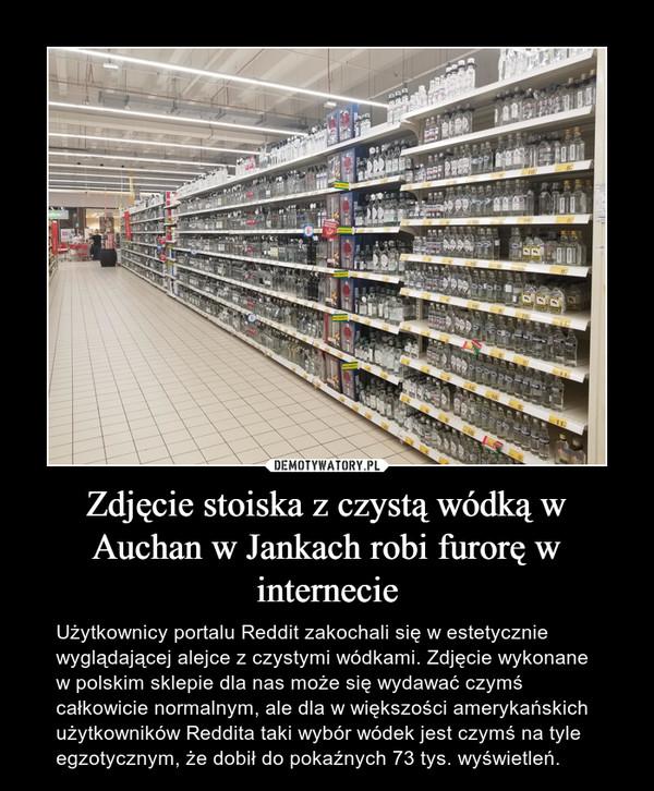 Zdjęcie stoiska z czystą wódką w Auchan w Jankach robi furorę w internecie – Użytkownicy portalu Reddit zakochali się w estetycznie wyglądającej alejce z czystymi wódkami. Zdjęcie wykonane w polskim sklepie dla nas może się wydawać czymś całkowicie normalnym, ale dla w większości amerykańskich użytkowników Reddita taki wybór wódek jest czymś na tyle egzotycznym, że dobił do pokaźnych 73 tys. wyświetleń.