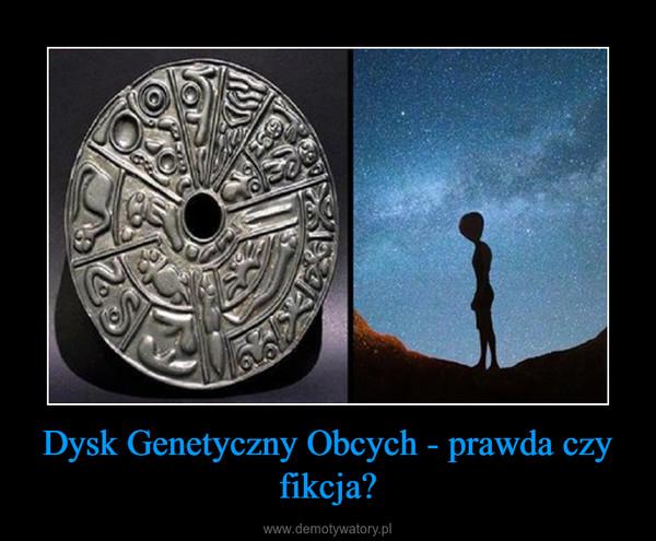 Dysk Genetyczny Obcych - prawda czy fikcja? –