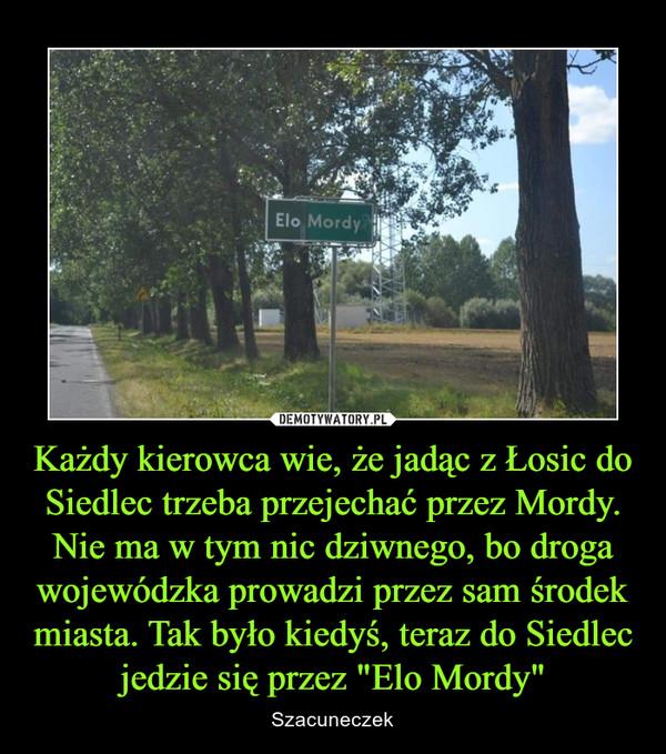 """Każdy kierowca wie, że jadąc z Łosic do Siedlec trzeba przejechać przez Mordy. Nie ma w tym nic dziwnego, bo droga wojewódzka prowadzi przez sam środek miasta. Tak było kiedyś, teraz do Siedlec jedzie się przez """"Elo Mordy"""" – Szacuneczek"""