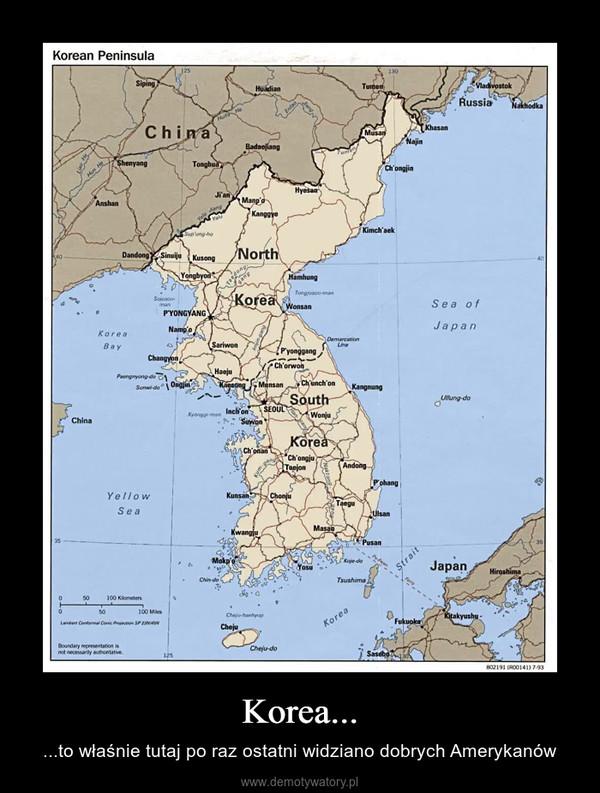 Korea... – ...to właśnie tutaj po raz ostatni widziano dobrych Amerykanów