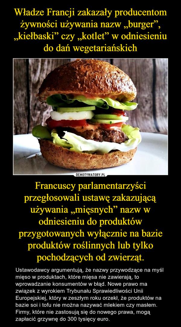 """Francuscy parlamentarzyści przegłosowali ustawę zakazującą używania """"mięsnych"""" nazw w odniesieniu do produktów przygotowanych wyłącznie na bazie produktów roślinnych lub tylko pochodzących od zwierząt. – Ustawodawcy argumentują, że nazwy przywodzące na myśl mięso w produktach, które mięsa nie zawierają, to wprowadzanie konsumentów w błąd. Nowe prawo ma związek z wyrokiem Trybunału Sprawiedliwości Unii Europejskiej, który w zeszłym roku orzekł, że produktów na bazie soi i tofu nie można nazywać mlekiem czy masłem. Firmy, które nie zastosują się do nowego prawa, mogą zapłacić grzywnę do 300 tysięcy euro."""