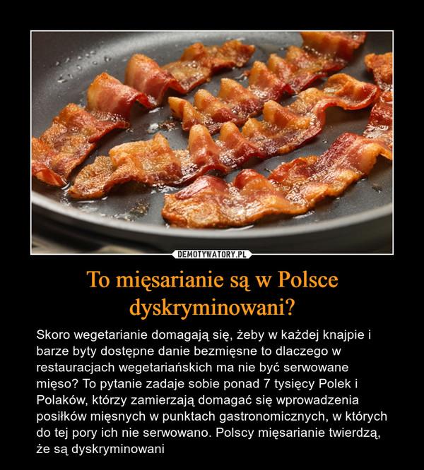 To mięsarianie są w Polsce dyskryminowani? – Skoro wegetarianie domagają się, żeby w każdej knajpie i barze byty dostępne danie bezmięsne to dlaczego w restauracjach wegetariańskich ma nie być serwowane mięso? To pytanie zadaje sobie ponad 7 tysięcy Polek i Polaków, którzy zamierzają domagać się wprowadzenia posiłków mięsnych w punktach gastronomicznych, w których do tej pory ich nie serwowano. Polscy mięsarianie twierdzą, że są dyskryminowani