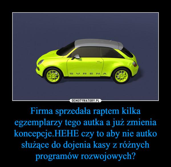 Firma sprzedała raptem kilka egzemplarzy tego autka a już zmienia koncepcje.HEHE czy to aby nie autko służące do dojenia kasy z różnych programów rozwojowych? –