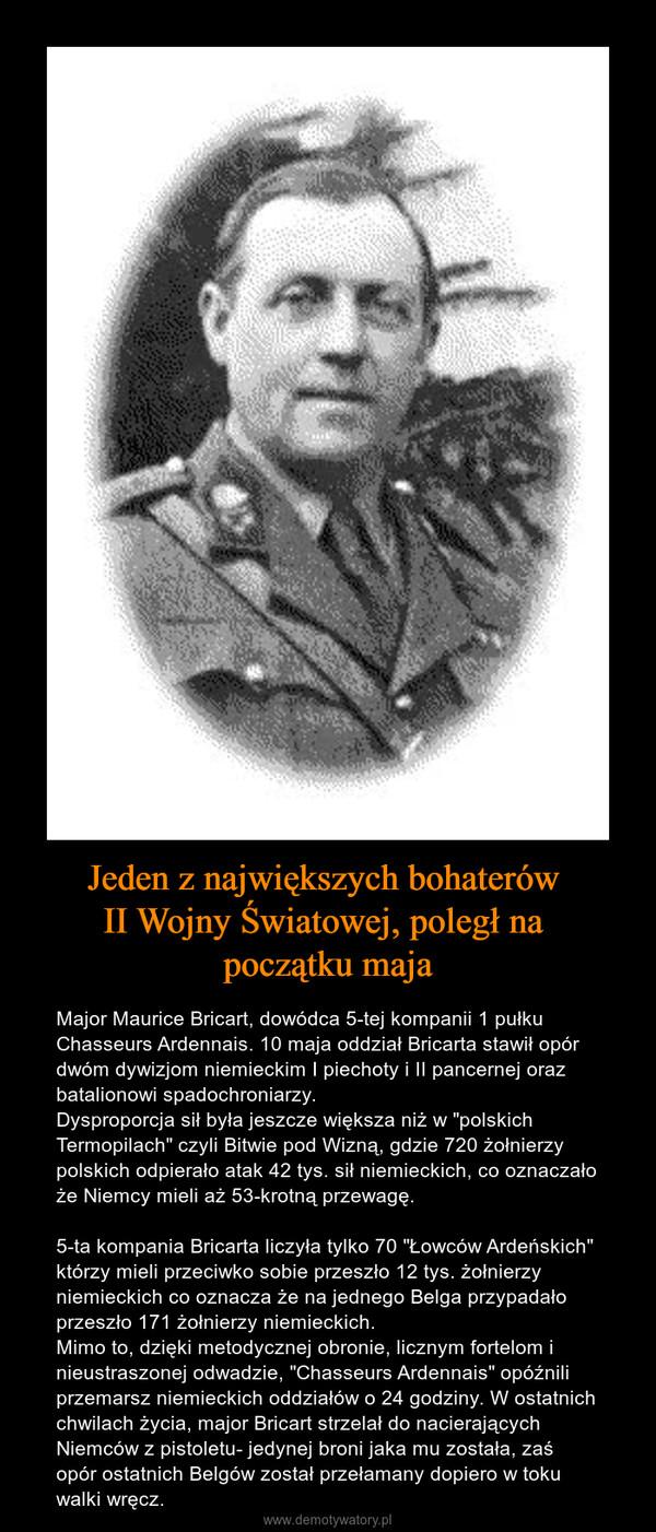 """Jeden z największych bohaterów II Wojny Światowej, poległ na początku maja – Major Maurice Bricart, dowódca 5-tej kompanii 1 pułku Chasseurs Ardennais. 10 maja oddział Bricarta stawił opór dwóm dywizjom niemieckim I piechoty i II pancernej oraz batalionowi spadochroniarzy. Dysproporcja sił była jeszcze większa niż w """"polskich Termopilach"""" czyli Bitwie pod Wizną, gdzie 720 żołnierzy polskich odpierało atak 42 tys. sił niemieckich, co oznaczało że Niemcy mieli aż 53-krotną przewagę.5-ta kompania Bricarta liczyła tylko 70 """"Łowców Ardeńskich"""" którzy mieli przeciwko sobie przeszło 12 tys. żołnierzy niemieckich co oznacza że na jednego Belga przypadało przeszło 171 żołnierzy niemieckich.Mimo to, dzięki metodycznej obronie, licznym fortelom i nieustraszonej odwadzie, """"Chasseurs Ardennais"""" opóźnili przemarsz niemieckich oddziałów o 24 godziny. W ostatnich chwilach życia, major Bricart strzelał do nacierających Niemców z pistoletu- jedynej broni jaka mu została, zaś opór ostatnich Belgów został przełamany dopiero w toku walki wręcz."""
