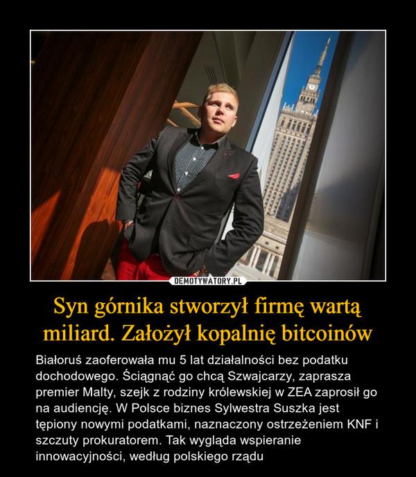 Syn górnika stworzył firmę wartą miliard. Założył kopalnię bitcoinów – Białoruś zaoferowała mu 5 lat działalności bez podatku dochodowego. Ściągnąć go chcą Szwajcarzy, zaprasza premier Malty, szejk z rodziny królewskiej w ZEA zaprosił go na audiencję. W Polsce biznes Sylwestra Suszka jest tępiony nowymi podatkami, naznaczony ostrzeżeniem KNF i szczuty prokuratorem. Tak wygląda wspieranie innowacyjności, według polskiego rządu