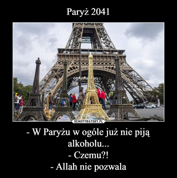 - W Paryżu w ogóle już nie piją alkoholu...- Czemu?!- Allah nie pozwala –