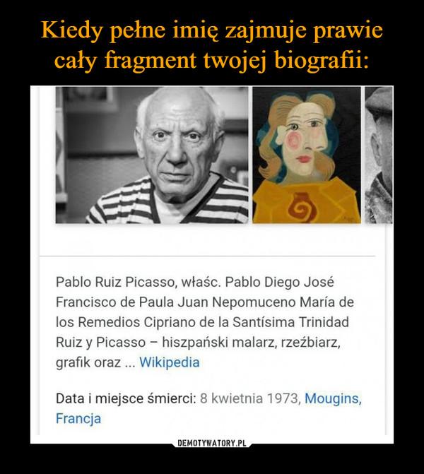 –  Pablo Ruiz Picasso, właśc. Pablo Diego JoséFrancisco de Paula Juan Nepomuceno María delos Remedios Cipriano de la Santísima TrinidadRuiz y Picasso hiszpański malarz, rzeźbiarzgrafik oraz WikipediaData i miejsce śmierci: 8 kwietnia 1973, Mougins,Francja