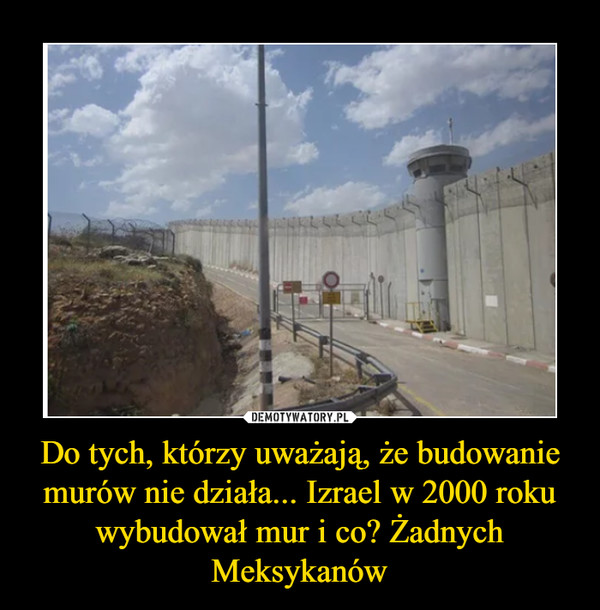 Do tych, którzy uważają, że budowanie murów nie działa... Izrael w 2000 roku wybudował mur i co? Żadnych Meksykanów –