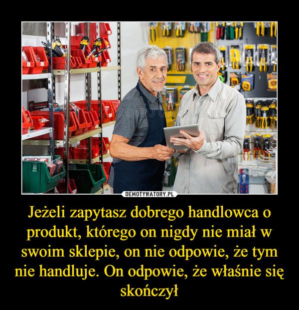 Jeżeli zapytasz dobrego handlowca o produkt, którego on nigdy nie miał w swoim sklepie, on nie odpowie, że tym nie handluje. On odpowie, że właśnie się skończył –