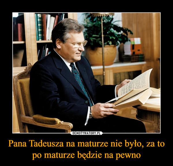 Pana Tadeusza na maturze nie było, za to po maturze będzie na pewno –