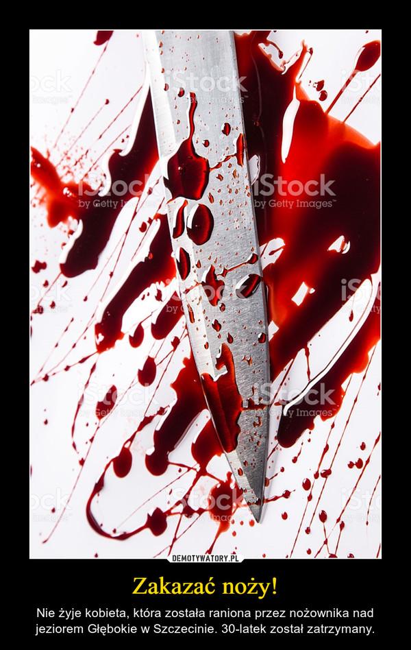 Zakazać noży! – Nie żyje kobieta, która została raniona przez nożownika nad jeziorem Głębokie w Szczecinie. 30-latek został zatrzymany.