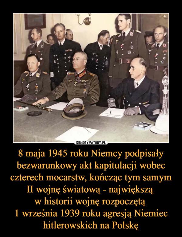 8 maja 1945 roku Niemcy podpisały bezwarunkowy akt kapitulacji wobec czterech mocarstw, kończąc tym samym II wojnę światową - największą w historii wojnę rozpoczętą 1 września 1939 roku agresją Niemiec hitlerowskich na Polskę –