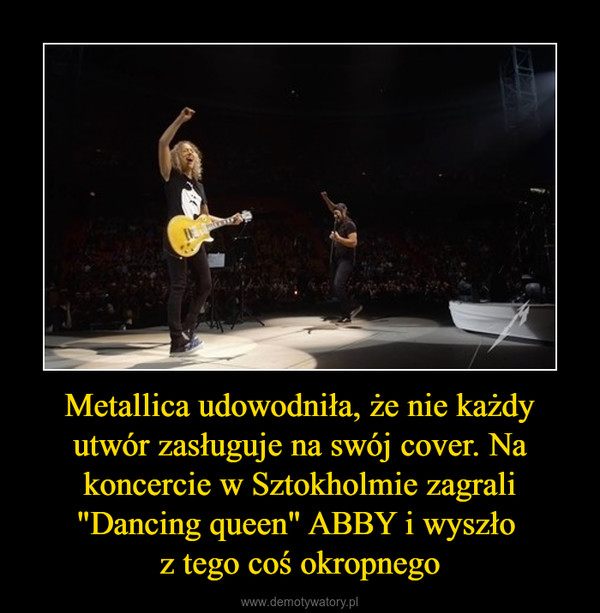 """Metallica udowodniła, że nie każdy utwór zasługuje na swój cover. Na koncercie w Sztokholmie zagrali """"Dancing queen"""" ABBY i wyszło z tego coś okropnego –"""