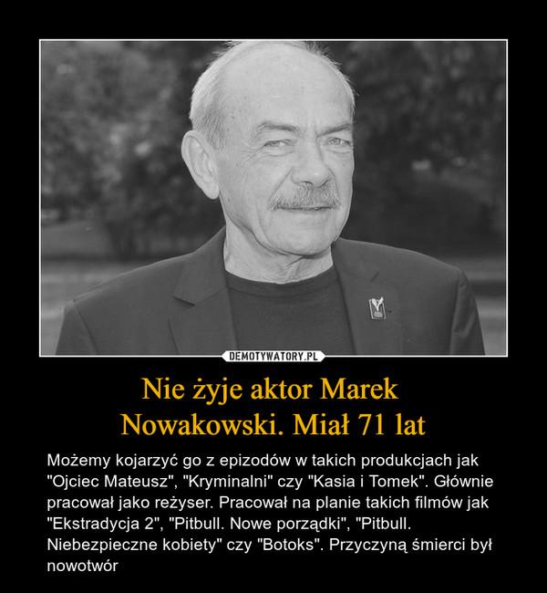"""Nie żyje aktor Marek Nowakowski. Miał 71 lat – Możemy kojarzyć go z epizodów w takich produkcjach jak """"Ojciec Mateusz"""", """"Kryminalni"""" czy """"Kasia i Tomek"""". Głównie pracował jako reżyser. Pracował na planie takich filmów jak """"Ekstradycja 2"""", """"Pitbull. Nowe porządki"""", """"Pitbull. Niebezpieczne kobiety"""" czy """"Botoks"""". Przyczyną śmierci był nowotwór"""