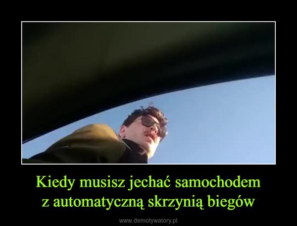 Kiedy musisz jechać samochodemz automatyczną skrzynią biegów –
