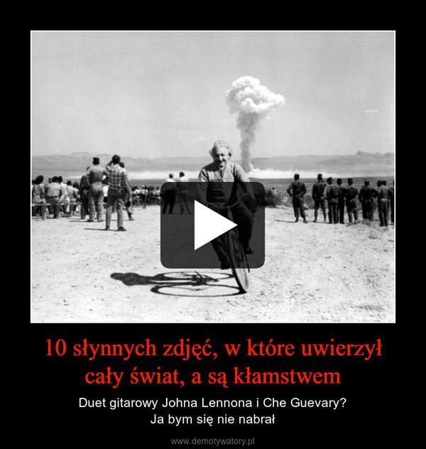 10 słynnych zdjęć, w które uwierzyłcały świat, a są kłamstwem – Duet gitarowy Johna Lennona i Che Guevary?Ja bym się nie nabrał