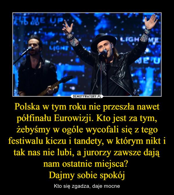 Polska w tym roku nie przeszła nawet półfinału Eurowizji. Kto jest za tym, żebyśmy w ogóle wycofali się z tego festiwalu kiczu i tandety, w którym nikt i tak nas nie lubi, a jurorzy zawsze dają nam ostatnie miejsca? Dajmy sobie spokój – Kto się zgadza, daje mocne