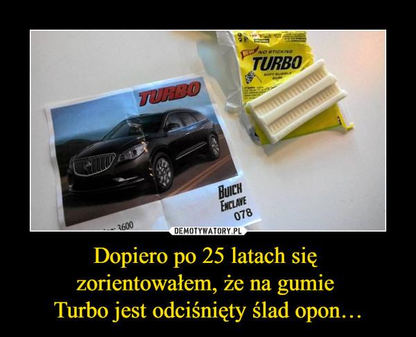 Dopiero po 25 latach się zorientowałem, że na gumie Turbo jest odciśnięty ślad opon… –