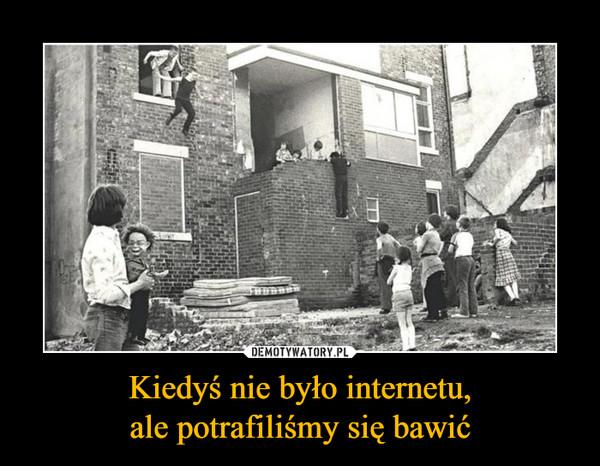 Kiedyś nie było internetu,ale potrafiliśmy się bawić –
