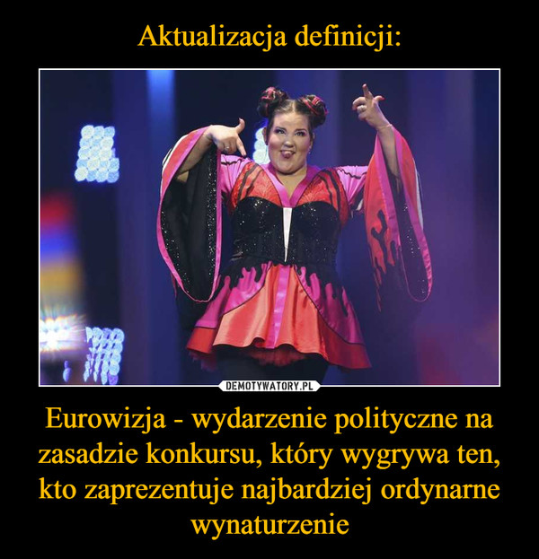 Eurowizja - wydarzenie polityczne na zasadzie konkursu, który wygrywa ten, kto zaprezentuje najbardziej ordynarne wynaturzenie –