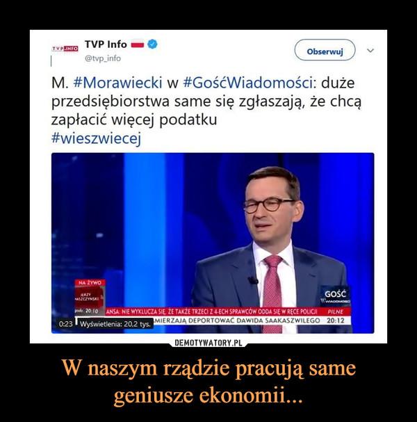 W naszym rządzie pracują same geniusze ekonomii... –  M. #Morawiecki w #GośćWiadomości: duże przedsiębiorstwa same się zgłaszają, że chcą zapłacić więcej podatku #wieszwiecej