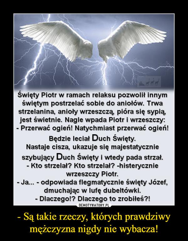 - Są takie rzeczy, których prawdziwy mężczyzna nigdy nie wybacza! –  Swięty Piotr w ramach relaksu pozwolił innynmświętym postrzelać sobie do aniołów. Trwastrzelanina, anioły wrzeszczą, pióra się sypią,jest świetnie. Nagle wpada Piotr i wrzeszczy:Przerwać ogień! Natychmiast przerwać ogień!Będzie leciał Duch Swięty.Nastaje cisza, ukazuje się majestatycznieszybujący Duch Święty i wtedy pada strzał.Kto strzelał? Kto strzelał? -histeryczniewrzeszczy Piotr.Ja... - odpowiada flegmatycznie święty Józef,dmuchając w lufę dubeltówki.Dlaczego!? Dlaczego to zrobiłeś?!