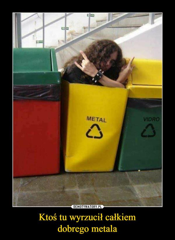 Ktoś tu wyrzucił całkiemdobrego metala –