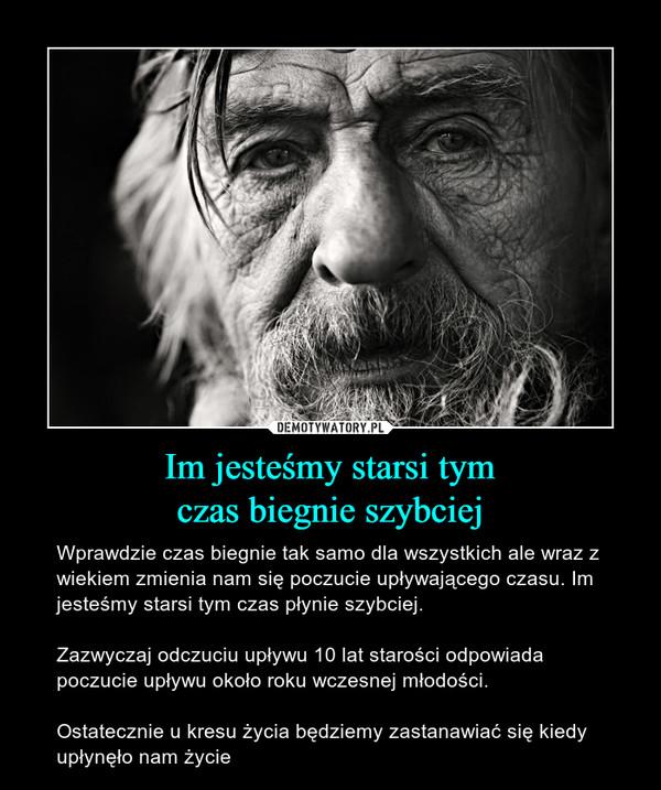 Im jesteśmy starsi tymczas biegnie szybciej – Wprawdzie czas biegnie tak samo dla wszystkich ale wraz z wiekiem zmienia nam się poczucie upływającego czasu. Im jesteśmy starsi tym czas płynie szybciej.Zazwyczaj odczuciu upływu 10 lat starości odpowiada poczucie upływu około roku wczesnej młodości. Ostatecznie u kresu życia będziemy zastanawiać się kiedy upłynęło nam życie