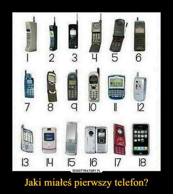 Jaki miałeś pierwszy telefon? –