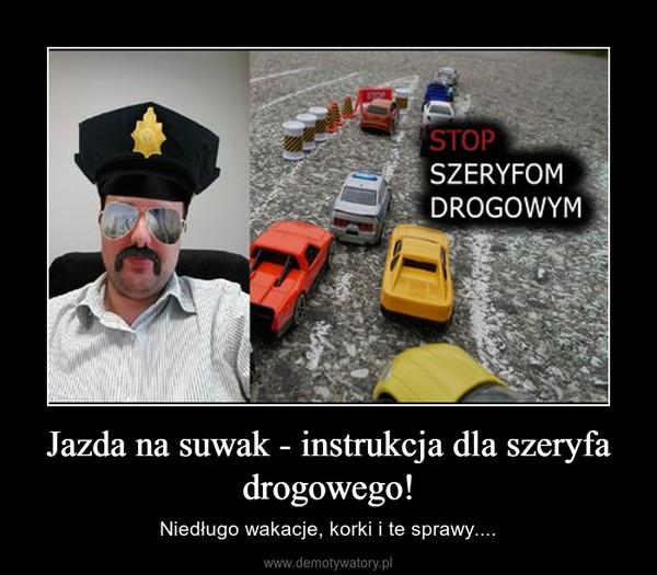 Jazda na suwak - instrukcja dla szeryfa drogowego! – Niedługo wakacje, korki i te sprawy....
