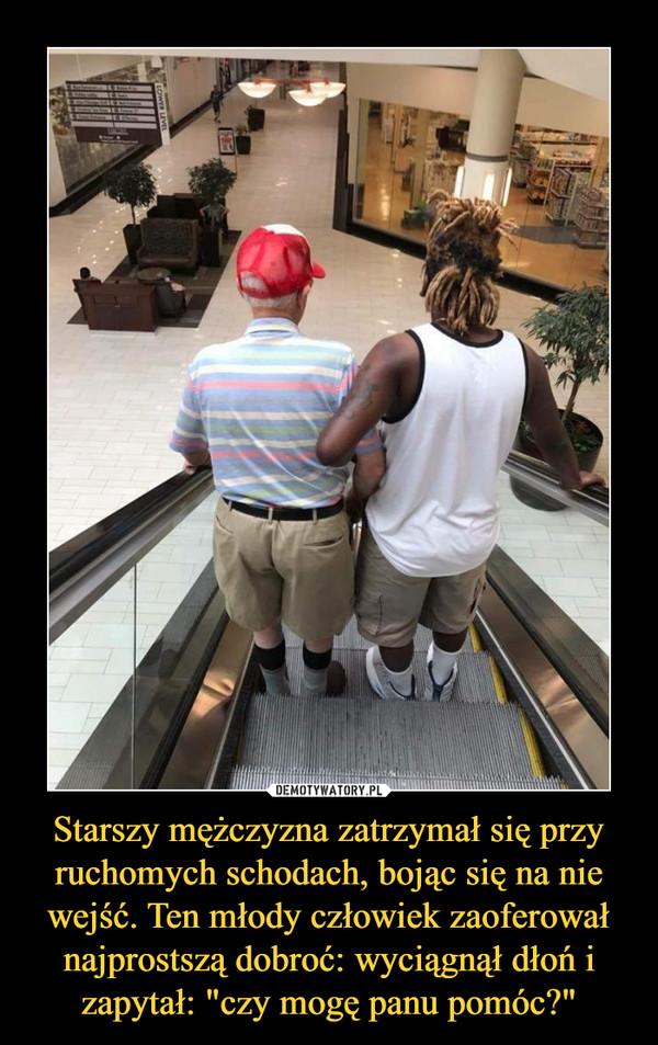 """Starszy mężczyzna zatrzymał się przy ruchomych schodach, bojąc się na nie wejść. Ten młody człowiek zaoferował najprostszą dobroć: wyciągnął dłoń i zapytał: """"czy mogę panu pomóc?"""" –"""