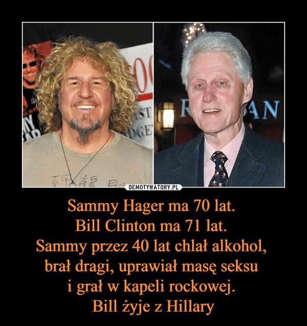 Sammy Hager ma 70 lat. Bill Clinton ma 71 lat. Sammy przez 40 lat chlał alkohol, brał dragi, uprawiał masę seksu i grał w kapeli rockowej. Bill żyje z Hillary –