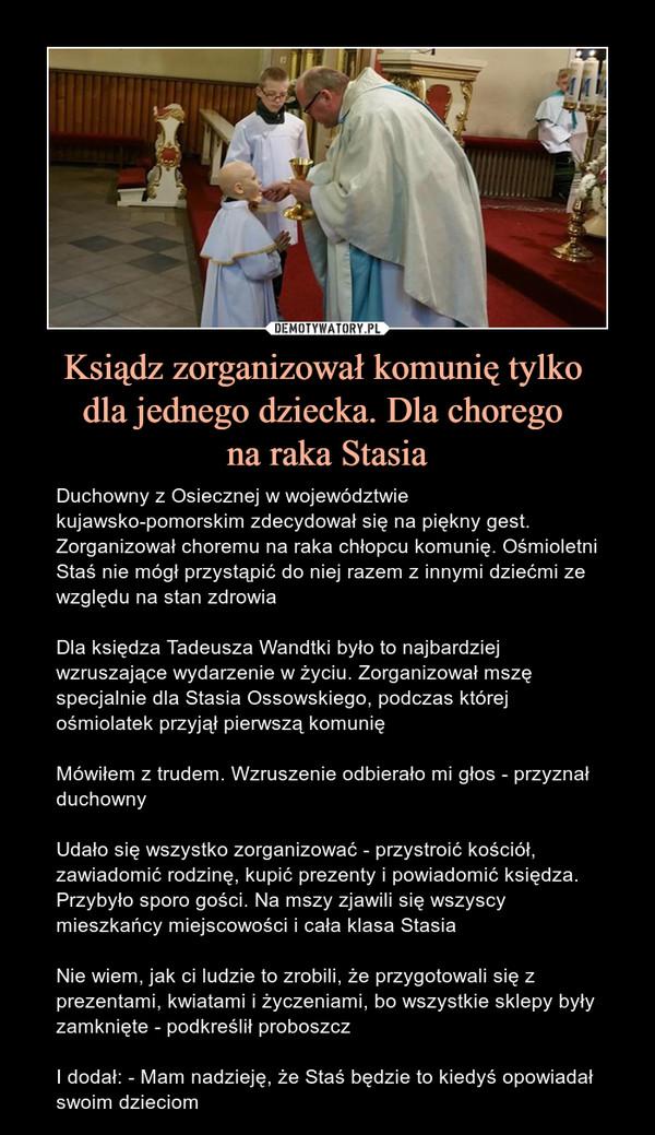 Ksiądz zorganizował komunię tylko dla jednego dziecka. Dla chorego na raka Stasia – Duchowny z Osiecznej w województwie kujawsko-pomorskim zdecydował się na piękny gest. Zorganizował choremu na raka chłopcu komunię. Ośmioletni Staś nie mógł przystąpić do niej razem z innymi dziećmi ze względu na stan zdrowiaDla księdza Tadeusza Wandtki było to najbardziej wzruszające wydarzenie w życiu. Zorganizował mszę specjalnie dla Stasia Ossowskiego, podczas której ośmiolatek przyjął pierwszą komunię Mówiłem z trudem. Wzruszenie odbierało mi głos - przyznał duchownyUdało się wszystko zorganizować - przystroić kościół, zawiadomić rodzinę, kupić prezenty i powiadomić księdza. Przybyło sporo gości. Na mszy zjawili się wszyscy mieszkańcy miejscowości i cała klasa StasiaNie wiem, jak ci ludzie to zrobili, że przygotowali się z prezentami, kwiatami i życzeniami, bo wszystkie sklepy były zamknięte - podkreślił proboszczI dodał: - Mam nadzieję, że Staś będzie to kiedyś opowiadał swoim dzieciom