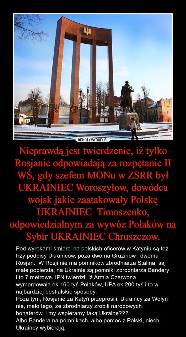 Nieprawdą jest twierdzenie, iż tylko Rosjanie odpowiadają za rozpętanie II WŚ, gdy szefem MONu w ZSRR był UKRAINIEC Woroszyłow, dowódca wojsk jakie zaatakowały Polskę UKRAINIEC  Timoszenko, odpowiedzialnym za wywóz Polaków na Sybir UKRAINIEC Chruszczow. – Pod wyrokami śmierci na polskich oficerów w Katyniu są też trzy podpisy Ukraińców, poza dwoma Gruzinów i dwoma Rosjan.  W Rosji nie ma pomników zbrodniarza Stalina, są małe popiersia, na Ukrainie są pomniki zbrodniarza Bandery i to 7 metrowe. IPN twierdzi, iż Armia Czerwona wymordowała ok 160 tyś Polaków, UPA ok 200 tyś i to w najbardziej bestialskie sposoby.Poza tym, Rosjanie za Katyń przeprosili, Ukraińcy za Wołyń nie, mało tego, ze zbrodniarzy zrobili narodowych bohaterów, i my wspieramy taką Ukrainę??? Albo Bandera na pomnikach, albo pomoc z Polski, niech Ukraińcy wybierają.