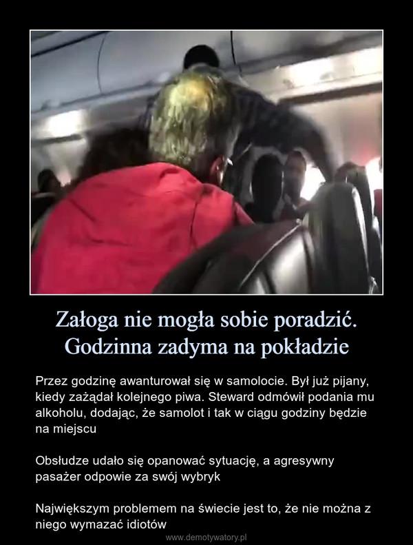 Załoga nie mogła sobie poradzić. Godzinna zadyma na pokładzie – Przez godzinę awanturował się w samolocie. Był już pijany, kiedy zażądał kolejnego piwa. Steward odmówił podania mu alkoholu, dodając, że samolot i tak w ciągu godziny będzie na miejscuObsłudze udało się opanować sytuację, a agresywny pasażer odpowie za swój wybrykNajwiększym problemem na świecie jest to, że nie można z niego wymazać idiotów
