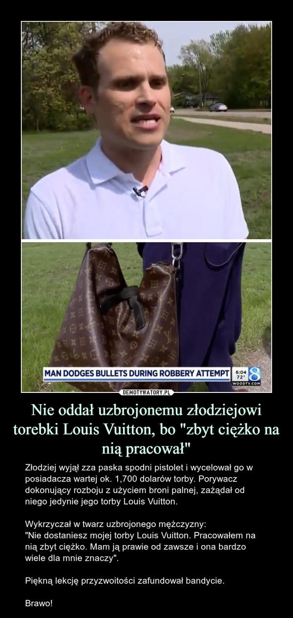 """Nie oddał uzbrojonemu złodziejowi torebki Louis Vuitton, bo """"zbyt ciężko na nią pracował"""" – Złodziej wyjął zza paska spodni pistolet i wycelował go w posiadacza wartej ok. 1,700 dolarów torby. Porywacz dokonujący rozboju z użyciem broni palnej, zażądał od niego jedynie jego torby Louis Vuitton.Wykrzyczał w twarz uzbrojonego mężczyzny:""""Nie dostaniesz mojej torby Louis Vuitton. Pracowałem na nią zbyt ciężko. Mam ją prawie od zawsze i ona bardzo wiele dla mnie znaczy"""".Piękną lekcję przyzwoitości zafundował bandycie.Brawo! Man dodges bullets during robbery attempt"""