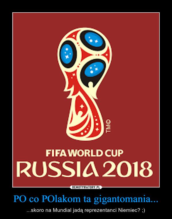 PO co POlakom ta gigantomania... – ...skoro na Mundial jadą reprezentanci Niemiec? ;)